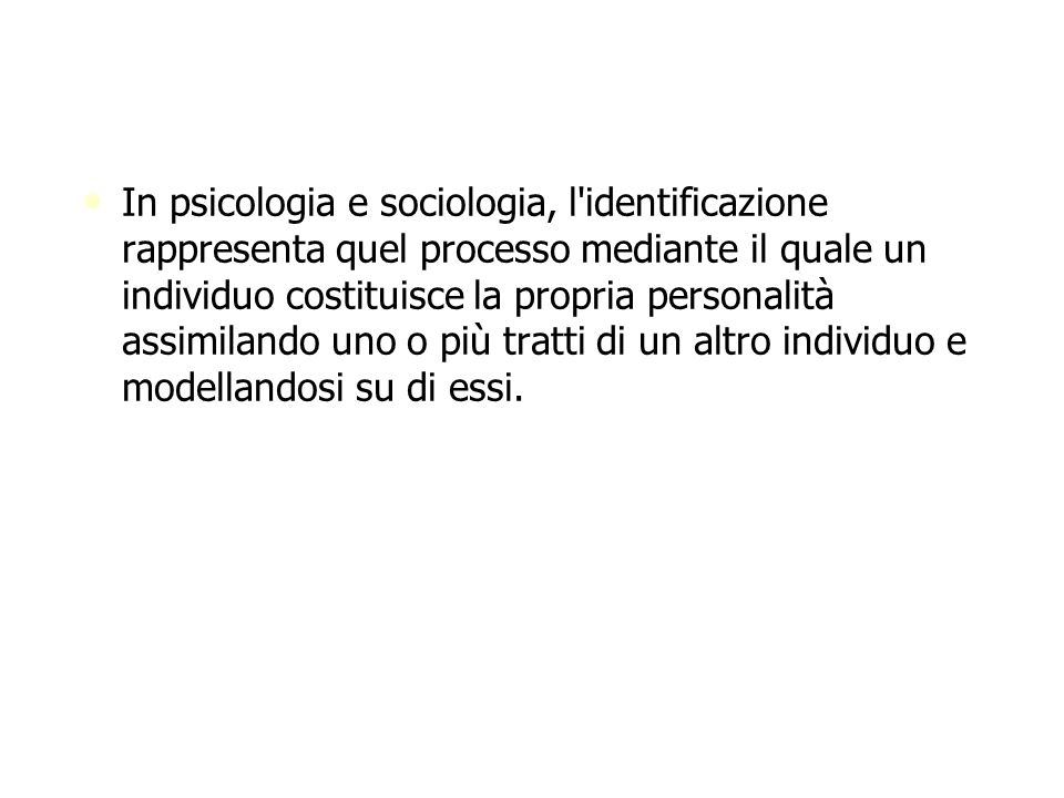 In psicologia e sociologia, l identificazione rappresenta quel processo mediante il quale un individuo costituisce la propria personalità assimilando uno o più tratti di un altro individuo e modellandosi su di essi.