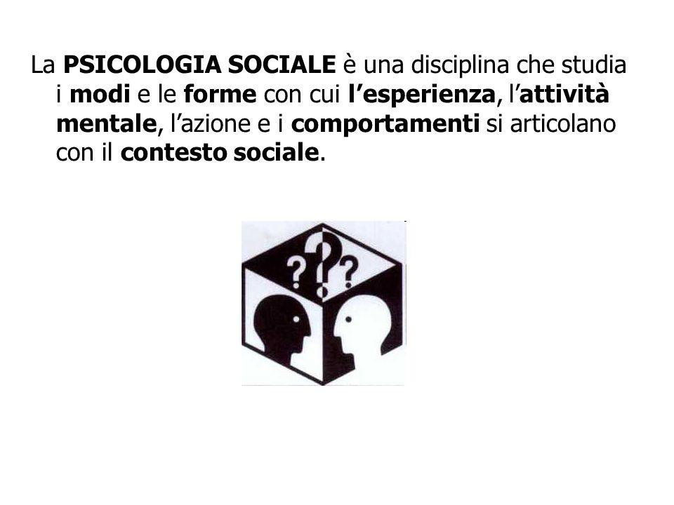 La PSICOLOGIA SOCIALE è una disciplina che studia i modi e le forme con cui l'esperienza, l'attività mentale, l'azione e i comportamenti si articolano con il contesto sociale.