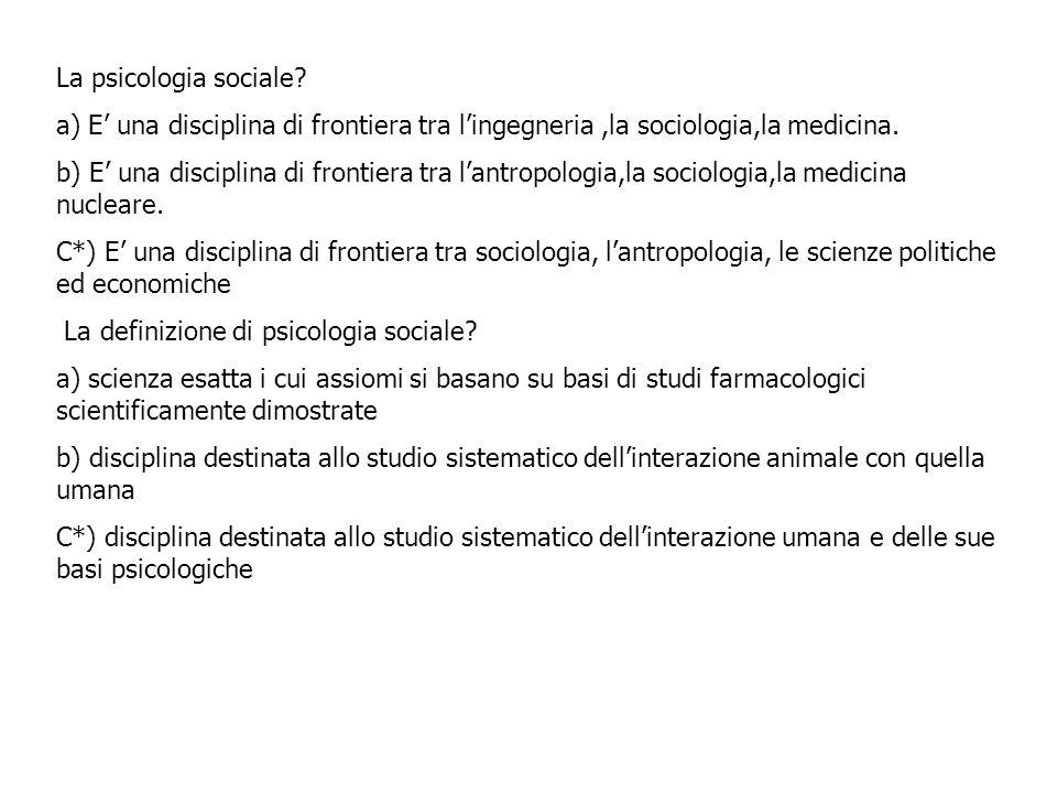 La psicologia sociale a) E' una disciplina di frontiera tra l'ingegneria ,la sociologia,la medicina.