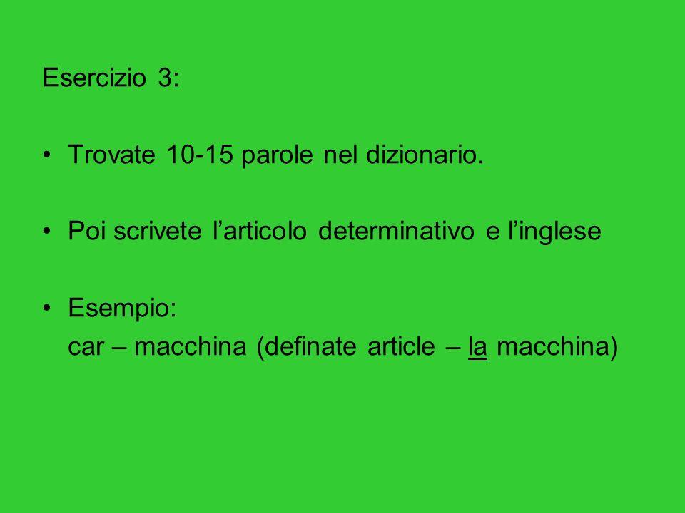 Esercizio 3: Trovate 10-15 parole nel dizionario. Poi scrivete l'articolo determinativo e l'inglese.