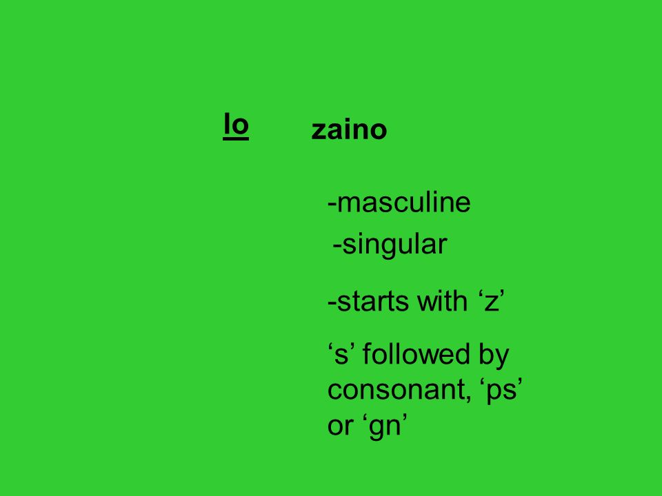 lo zaino -masculine -singular -starts with 'z' 's' followed by consonant, 'ps' or 'gn'