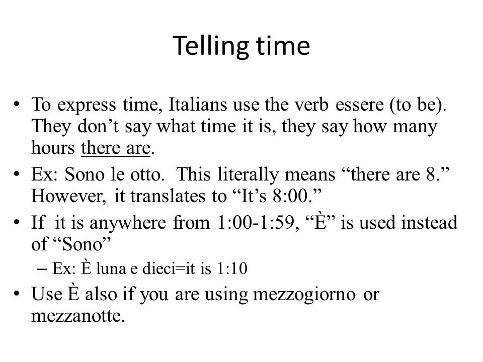Telling timeTo express time, Italians use the verb essere (to be). They don't say what time it is, they say how many hours there are.