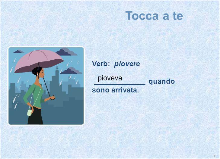 Tocca a te Verb: piovere _____________ quando sono arrivata. pioveva