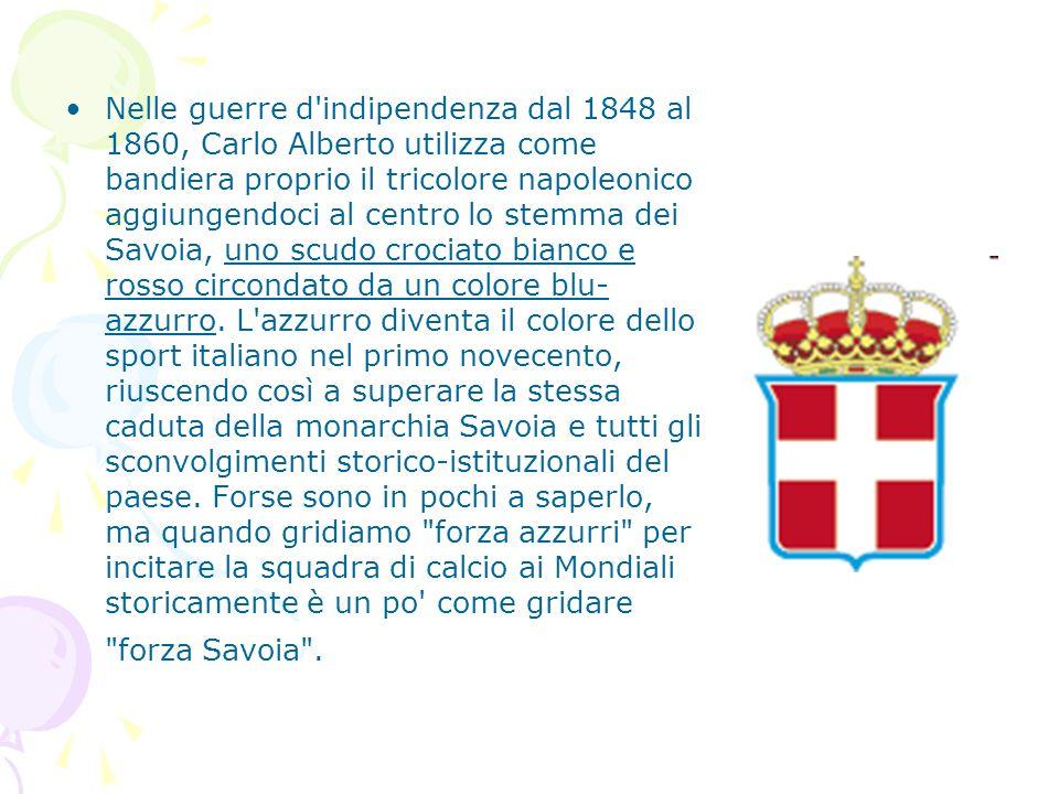 Nelle guerre d indipendenza dal 1848 al 1860, Carlo Alberto utilizza come bandiera proprio il tricolore napoleonico aggiungendoci al centro lo stemma dei Savoia, uno scudo crociato bianco e rosso circondato da un colore blu-azzurro.