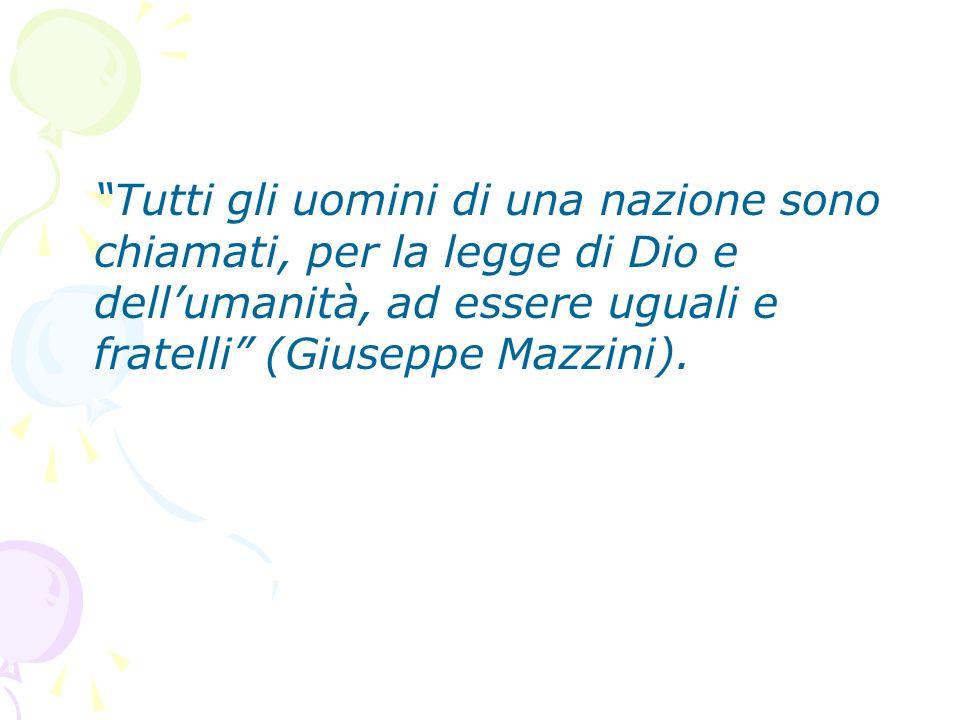 Tutti gli uomini di una nazione sono chiamati, per la legge di Dio e dell'umanità, ad essere uguali e fratelli (Giuseppe Mazzini).