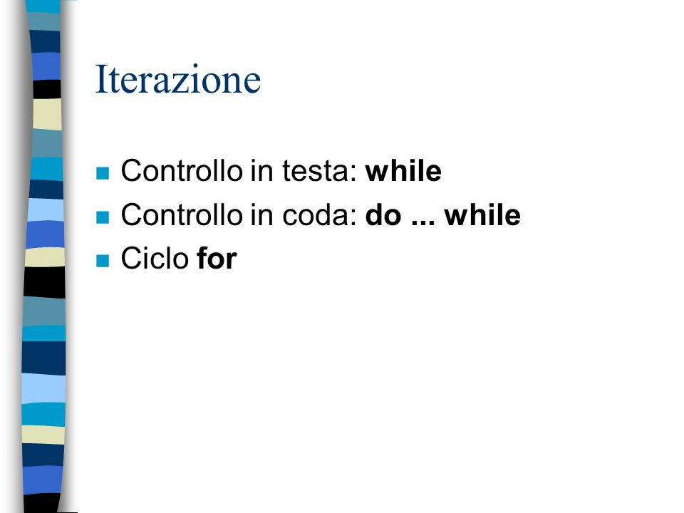 Iterazione Controllo in testa: while Controllo in coda: do ... while