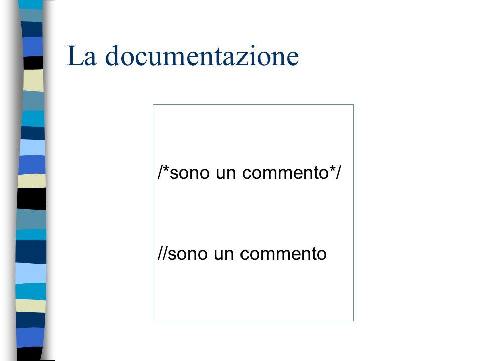La documentazione /*sono un commento*/ //sono un commento