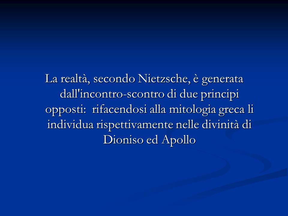 La realtà, secondo Nietzsche, è generata dall incontro-scontro di due principi opposti: rifacendosi alla mitologia greca li individua rispettivamente nelle divinità di Dioniso ed Apollo