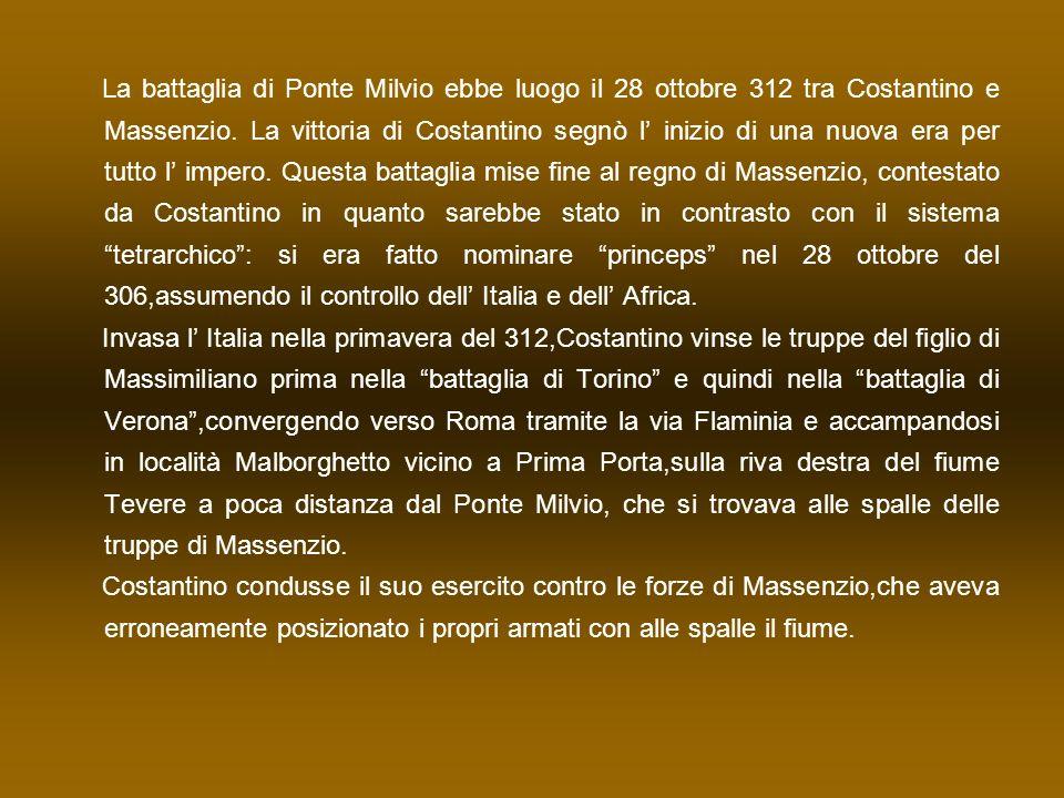 La battaglia di Ponte Milvio ebbe luogo il 28 ottobre 312 tra Costantino e Massenzio. La vittoria di Costantino segnò l' inizio di una nuova era per tutto l' impero. Questa battaglia mise fine al regno di Massenzio, contestato da Costantino in quanto sarebbe stato in contrasto con il sistema tetrarchico : si era fatto nominare princeps nel 28 ottobre del 306,assumendo il controllo dell' Italia e dell' Africa.