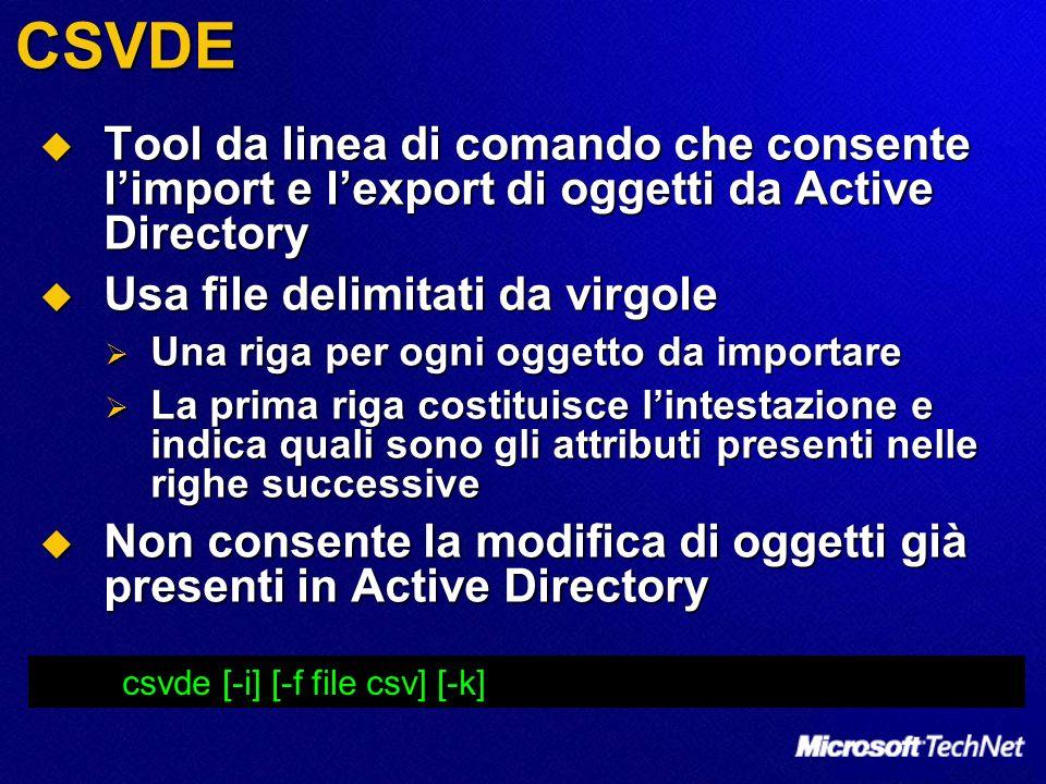CSVDE Tool da linea di comando che consente l'import e l'export di oggetti da Active Directory. Usa file delimitati da virgole.