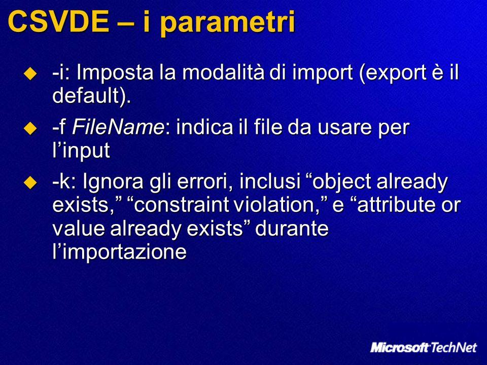 CSVDE – i parametri -i: Imposta la modalità di import (export è il default). -f FileName: indica il file da usare per l'input.
