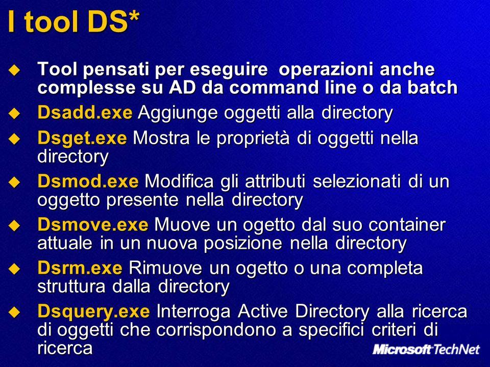 I tool DS* Tool pensati per eseguire operazioni anche complesse su AD da command line o da batch. Dsadd.exe Aggiunge oggetti alla directory.