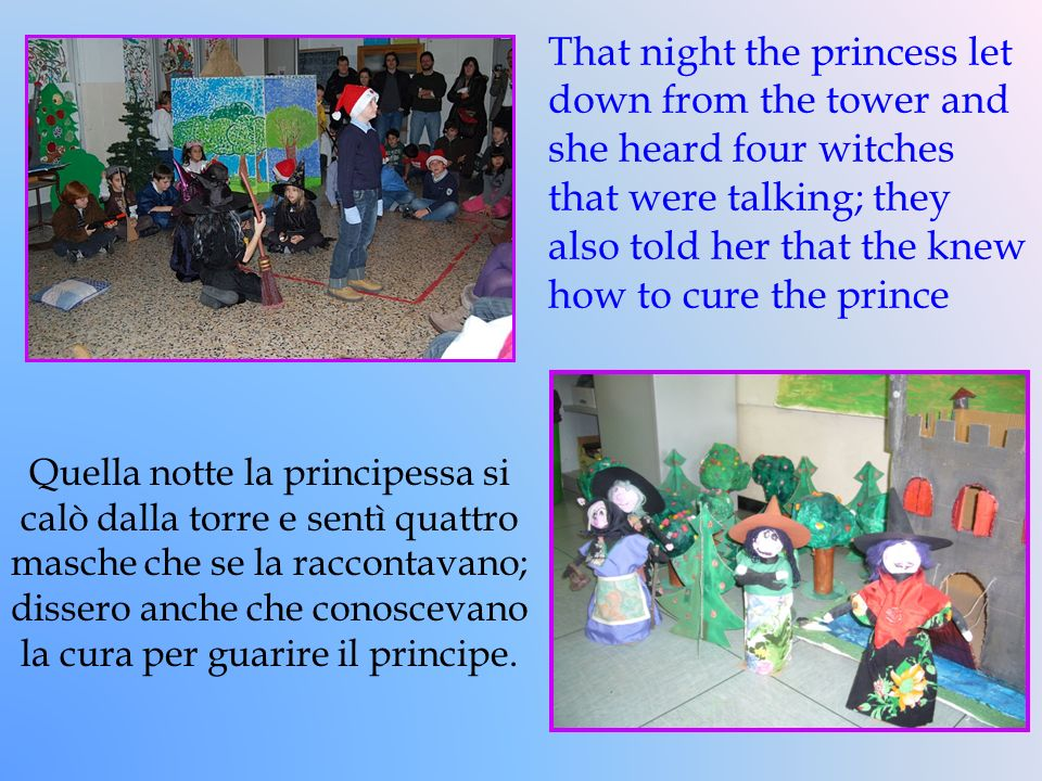That night the princess let down from the tower and she heard four witches that were talking; they also told her that the knew how to cure the prince