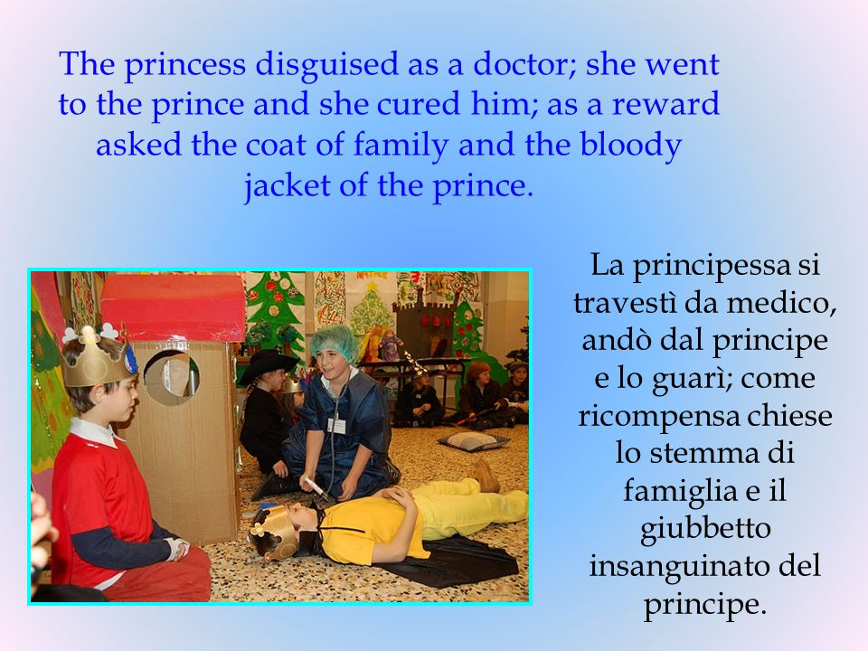 The princess disguised as a doctor; she went to the prince and she cured him; as a reward asked the coat of family and the bloody jacket of the prince.