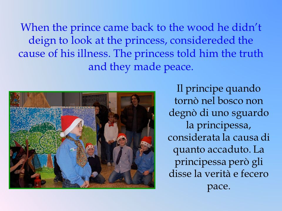 When the prince came back to the wood he didn't deign to look at the princess, considereded the cause of his illness. The princess told him the truth and they made peace.