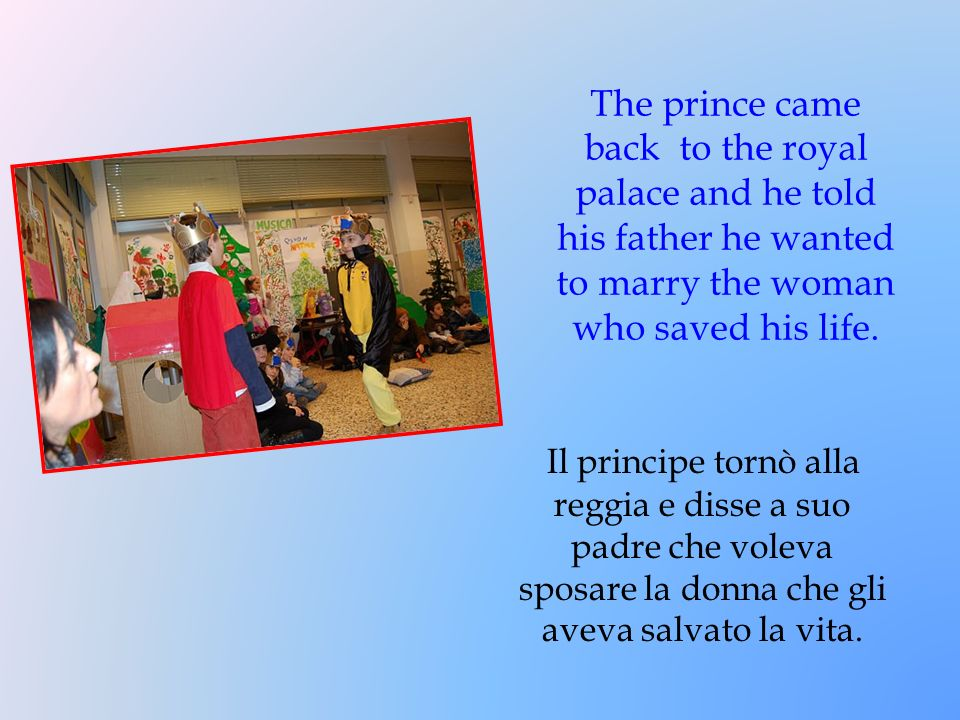 The prince came back to the royal palace and he told his father he wanted to marry the woman who saved his life.
