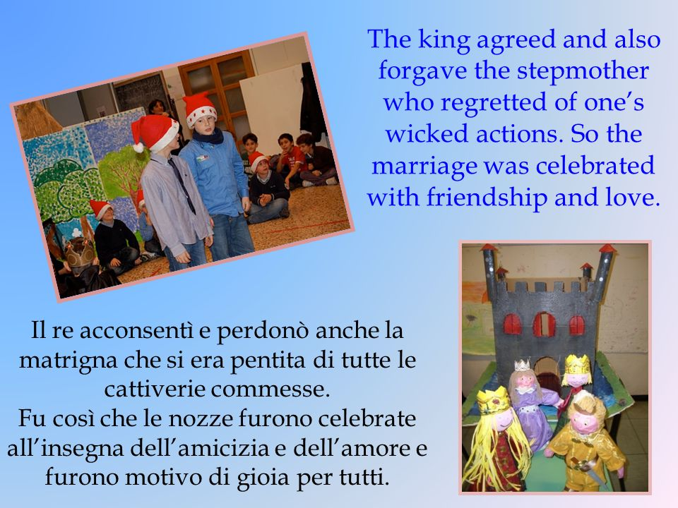 The king agreed and also forgave the stepmother who regretted of one's wicked actions. So the marriage was celebrated with friendship and love.
