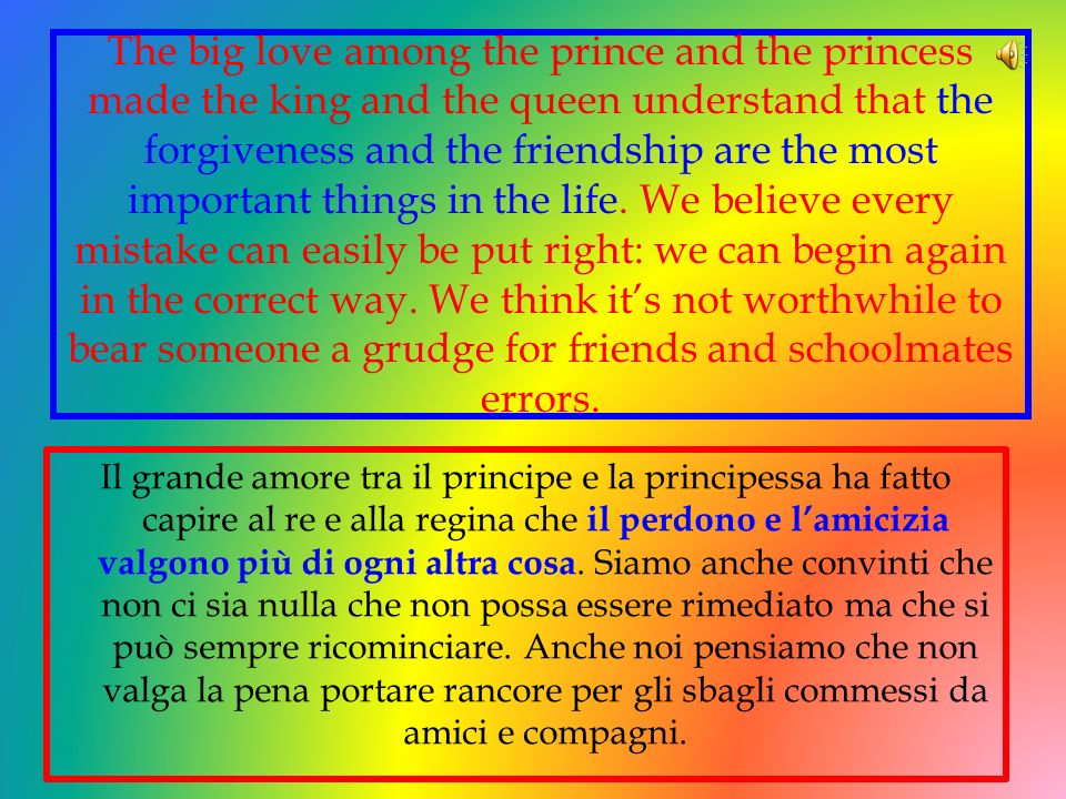 The big love among the prince and the princess made the king and the queen understand that the forgiveness and the friendship are the most important things in the life. We believe every mistake can easily be put right: we can begin again in the correct way. We think it's not worthwhile to bear someone a grudge for friends and schoolmates errors.