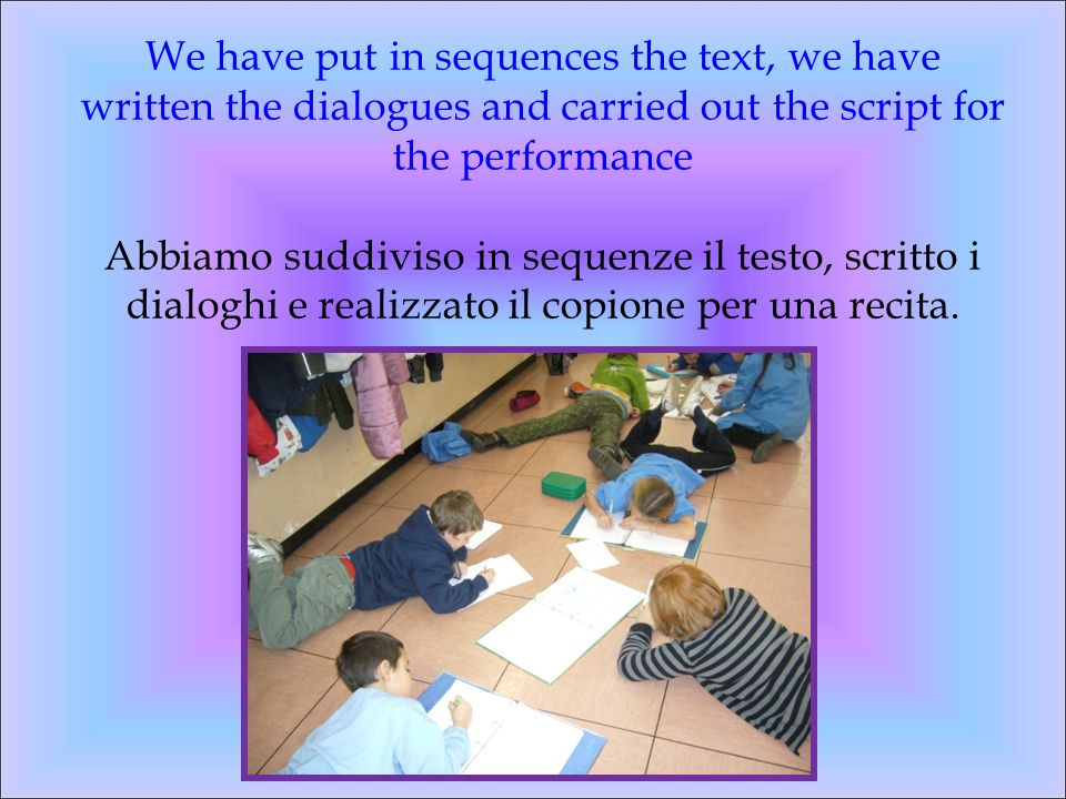 We have put in sequences the text, we have written the dialogues and carried out the script for the performance Abbiamo suddiviso in sequenze il testo, scritto i dialoghi e realizzato il copione per una recita.