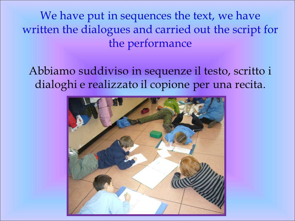 We have put in sequences the text, we have written the dialogues and carried out the script for the performance Abbiamo suddiviso in sequenze il testo, scritto i dialoghi e realizzato il copione per una recita.