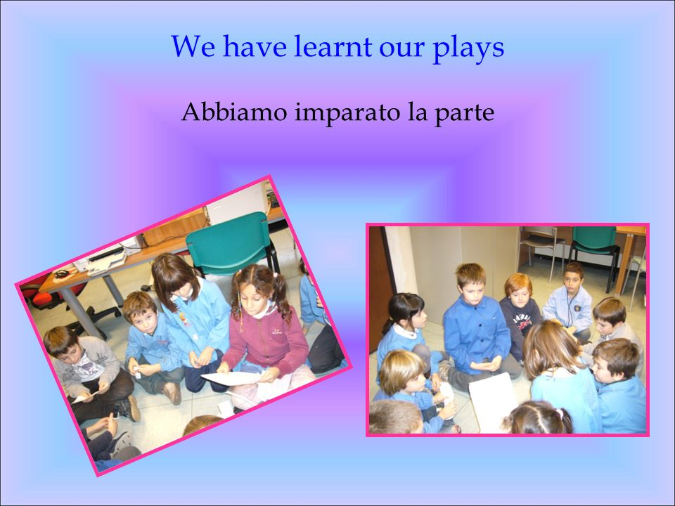 We have learnt our plays Abbiamo imparato la parte