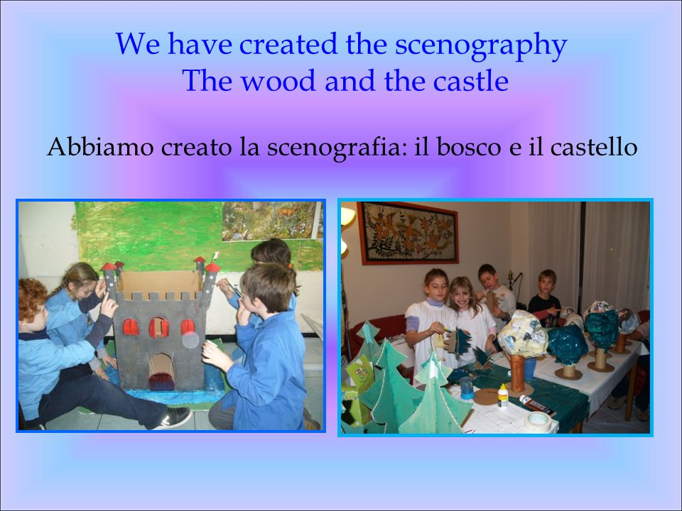We have created the scenography The wood and the castle Abbiamo creato la scenografia: il bosco e il castello