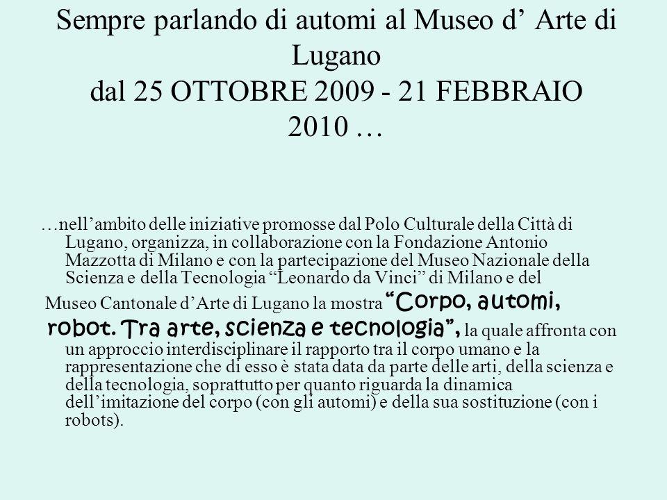 Sempre parlando di automi al Museo d' Arte di Lugano dal 25 OTTOBRE 2009 - 21 FEBBRAIO 2010 …
