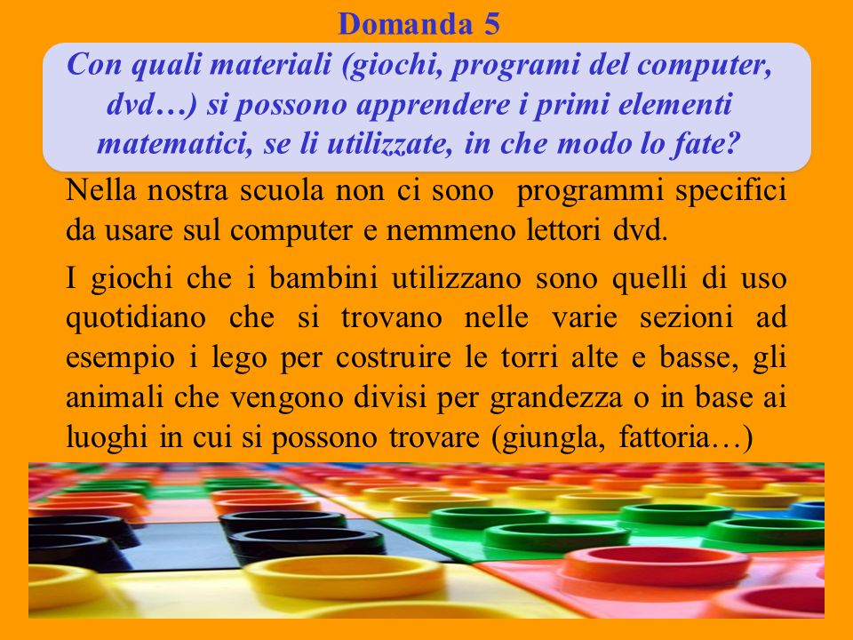 Domanda 5 Con quali materiali (giochi, programi del computer, dvd…) si possono apprendere i primi elementi matematici, se li utilizzate, in che modo lo fate