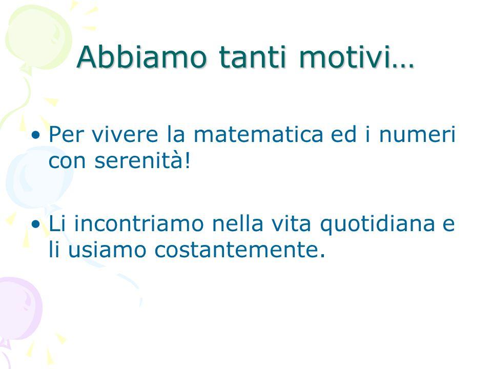 Abbiamo tanti motivi… Per vivere la matematica ed i numeri con serenità.