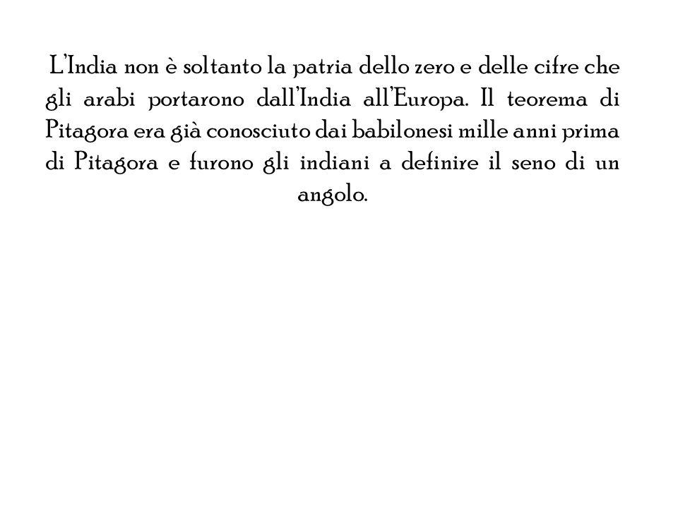 L'India non è soltanto la patria dello zero e delle cifre che gli arabi portarono dall'India all'Europa.