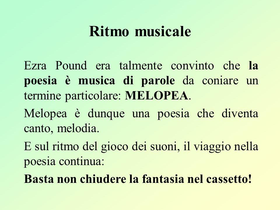 Ritmo musicale Ezra Pound era talmente convinto che la poesia è musica di parole da coniare un termine particolare: MELOPEA.