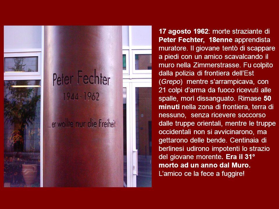 17 agosto 1962: morte straziante di Peter Fechter, 18enne apprendista muratore. Il giovane tentò di scappare a piedi con un amico scavalcando il muro nella Zimmerstrasse. Fu colpito dalla polizia di frontiera dell'Est (Grepo) mentre s'arrampicava, con 21 colpi d'arma da fuoco ricevuti alle spalle, morì dissanguato. Rimase 50 minuti nella zona di frontiera, terra di nessuno, senza ricevere soccorso dalle truppe orientali, mentre le truppe occidentali non si avvicinarono, ma gettarono delle bende. Centinaia di berlinesi udirono impotenti lo strazio del giovane morente. Era il 31° morto ad un anno dal Muro.