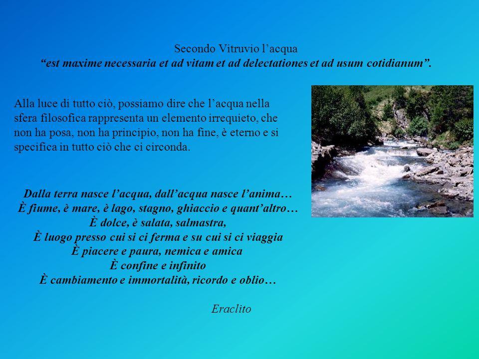 Secondo Vitruvio l'acqua est maxime necessaria et ad vitam et ad delectationes et ad usum cotidianum .