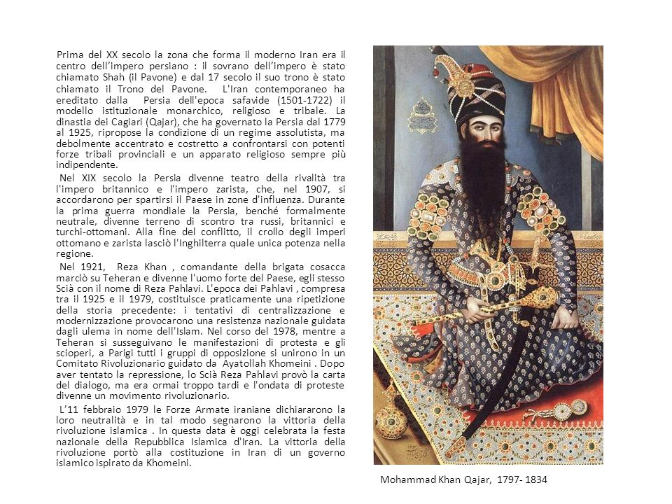 Prima del XX secolo la zona che forma il moderno Iran era il centro dell'impero persiano : il sovrano dell'impero è stato chiamato Shah (il Pavone) e dal 17 secolo il suo trono è stato chiamato il Trono del Pavone. L Iran contemporaneo ha ereditato dalla Persia dell epoca safavide (1501-1722) il modello istituzionale monarchico, religioso e tribale. La dinastia dei Cagiari (Qajar), che ha governato la Persia dal 1779 al 1925, ripropose la condizione di un regime assolutista, ma debolmente accentrato e costretto a confrontarsi con potenti forze tribali provinciali e un apparato religioso sempre più indipendente.