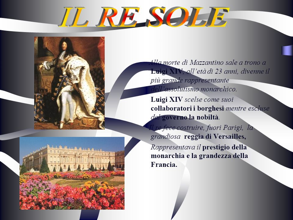 IL RE SOLE Alla morte di Mazzantino sale a trono a Luigi XIV, all'età di 23 anni, divenne il più grande rappresentante dell'assolutismo monarchico.