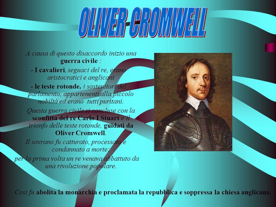OLIVER CROMWELL A causa di questo disaccordo inizio una guerra civile : - I cavalieri, seguaci del re, erano aristocratici e anglicani.