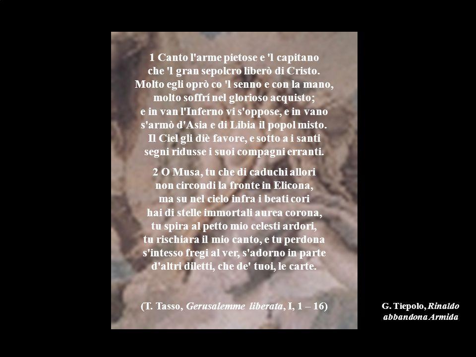 1 Canto l arme pietose e l capitano che l gran sepolcro liberò di Cristo. Molto egli oprò co l senno e con la mano, molto soffrí nel glorioso acquisto; e in van l Inferno vi s oppose, e in vano s armò d Asia e di Libia il popol misto. Il Ciel gli diè favore, e sotto a i santi segni ridusse i suoi compagni erranti.