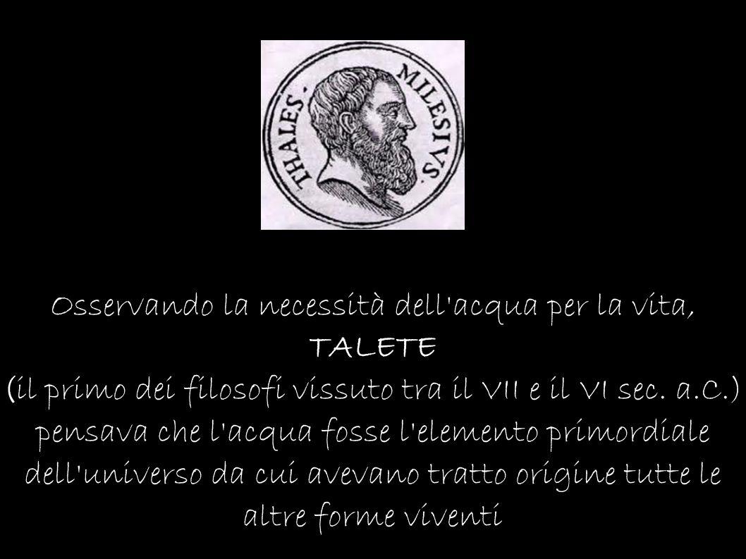 Osservando la necessità dell acqua per la vita, TALETE (il primo dei filosofi vissuto tra il VII e il VI sec.