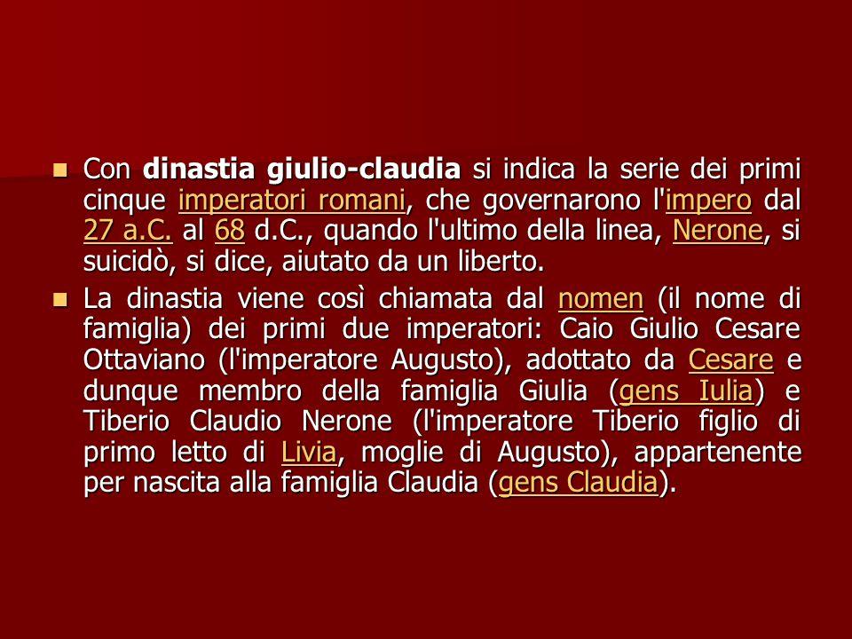 Con dinastia giulio-claudia si indica la serie dei primi cinque imperatori romani, che governarono l impero dal 27 a.C. al 68 d.C., quando l ultimo della linea, Nerone, si suicidò, si dice, aiutato da un liberto.