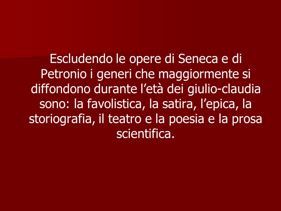 Escludendo le opere di Seneca e di Petronio i generi che maggiormente si diffondono durante l'età dei giulio-claudia sono: la favolistica, la satira, l'epica, la storiografia, il teatro e la poesia e la prosa scientifica.