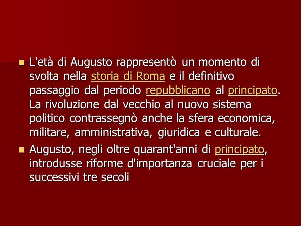 L età di Augusto rappresentò un momento di svolta nella storia di Roma e il definitivo passaggio dal periodo repubblicano al principato. La rivoluzione dal vecchio al nuovo sistema politico contrassegnò anche la sfera economica, militare, amministrativa, giuridica e culturale.