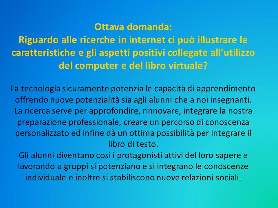 Ottava domanda: Riguardo alle ricerche in internet ci può illustrare le caratteristiche e gli aspetti positivi collegate all'utilizzo del computer e del libro virtuale.