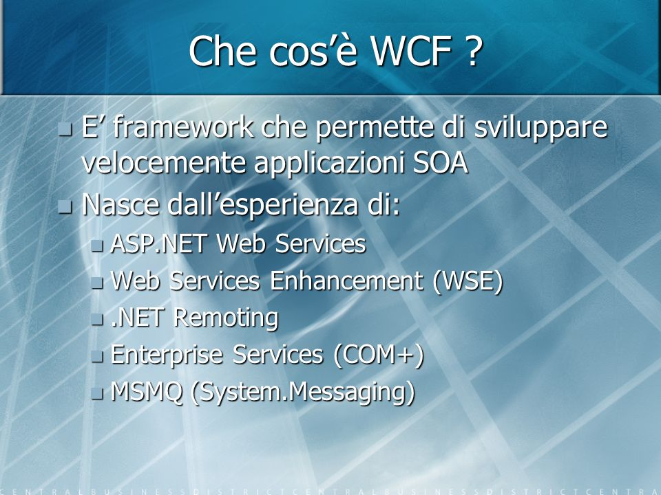 Che cos'è WCF E' framework che permette di sviluppare velocemente applicazioni SOA. Nasce dall'esperienza di: