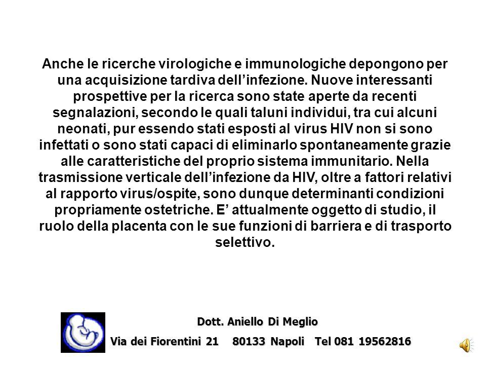 Anche le ricerche virologiche e immunologiche depongono per una acquisizione tardiva dell'infezione. Nuove interessanti prospettive per la ricerca sono state aperte da recenti segnalazioni, secondo le quali taluni individui, tra cui alcuni neonati, pur essendo stati esposti al virus HIV non si sono infettati o sono stati capaci di eliminarlo spontaneamente grazie alle caratteristiche del proprio sistema immunitario. Nella trasmissione verticale dell'infezione da HIV, oltre a fattori relativi al rapporto virus/ospite, sono dunque determinanti condizioni propriamente ostetriche. E' attualmente oggetto di studio, il ruolo della placenta con le sue funzioni di barriera e di trasporto selettivo.