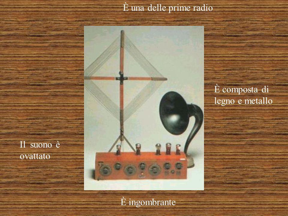 È una delle prime radio È composta di legno e metallo Il suono è ovattato È ingombrante