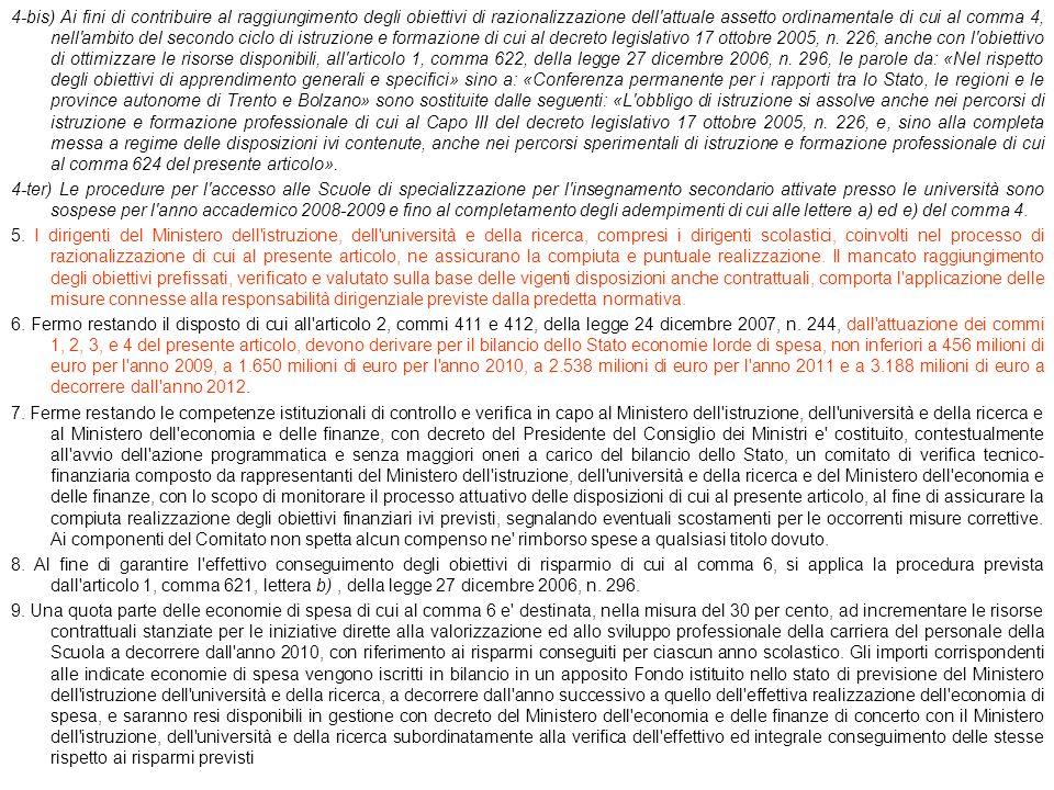 4-bis) Ai fini di contribuire al raggiungimento degli obiettivi di razionalizzazione dell attuale assetto ordinamentale di cui al comma 4, nell ambito del secondo ciclo di istruzione e formazione di cui al decreto legislativo 17 ottobre 2005, n. 226, anche con l obiettivo di ottimizzare le risorse disponibili, all articolo 1, comma 622, della legge 27 dicembre 2006, n. 296, le parole da: «Nel rispetto degli obiettivi di apprendimento generali e specifici» sino a: «Conferenza permanente per i rapporti tra lo Stato, le regioni e le province autonome di Trento e Bolzano» sono sostituite dalle seguenti: «L obbligo di istruzione si assolve anche nei percorsi di istruzione e formazione professionale di cui al Capo III del decreto legislativo 17 ottobre 2005, n. 226, e, sino alla completa messa a regime delle disposizioni ivi contenute, anche nei percorsi sperimentali di istruzione e formazione professionale di cui al comma 624 del presente articolo».