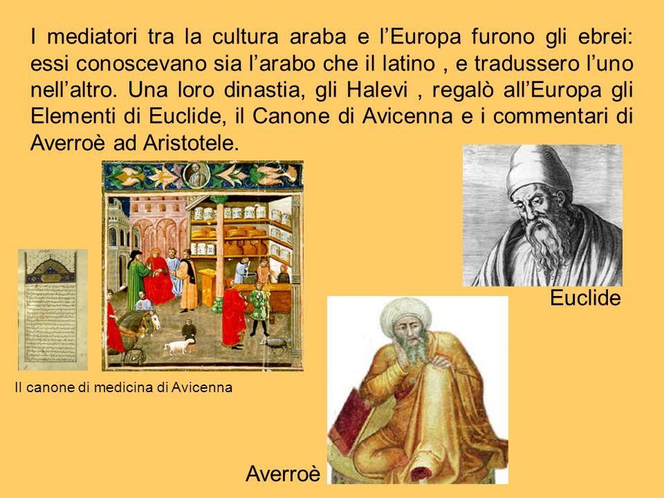 I mediatori tra la cultura araba e l'Europa furono gli ebrei: essi conoscevano sia l'arabo che il latino , e tradussero l'uno nell'altro. Una loro dinastia, gli Halevi , regalò all'Europa gli Elementi di Euclide, il Canone di Avicenna e i commentari di Averroè ad Aristotele.