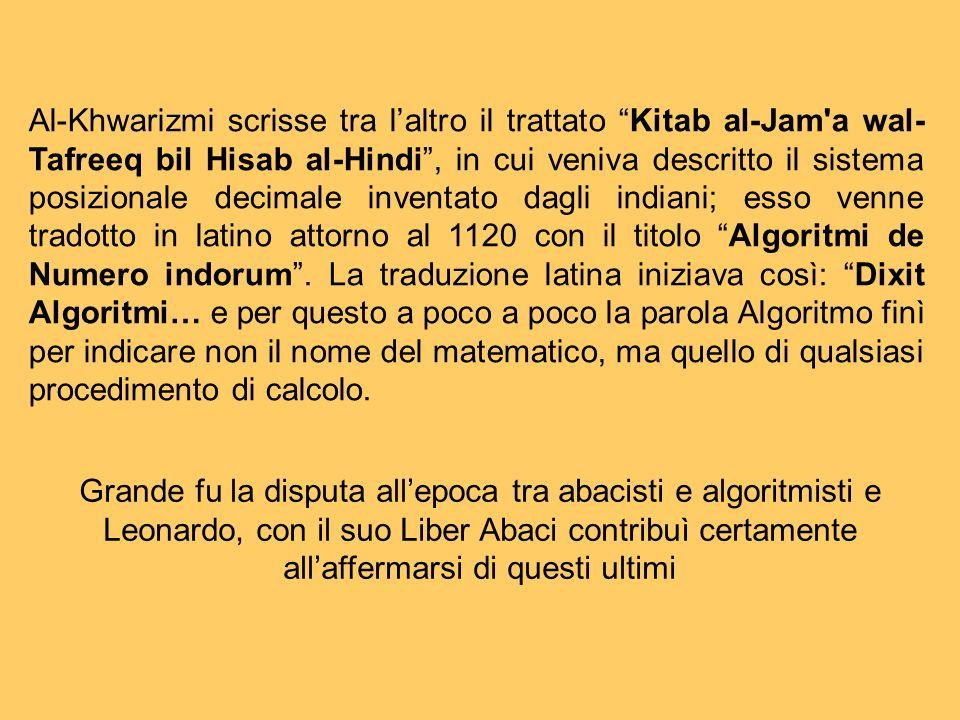 Al-Khwarizmi scrisse tra l'altro il trattato Kitab al-Jam a wal-Tafreeq bil Hisab al-Hindi , in cui veniva descritto il sistema posizionale decimale inventato dagli indiani; esso venne tradotto in latino attorno al 1120 con il titolo Algoritmi de Numero indorum . La traduzione latina iniziava così: Dixit Algoritmi… e per questo a poco a poco la parola Algoritmo finì per indicare non il nome del matematico, ma quello di qualsiasi procedimento di calcolo.