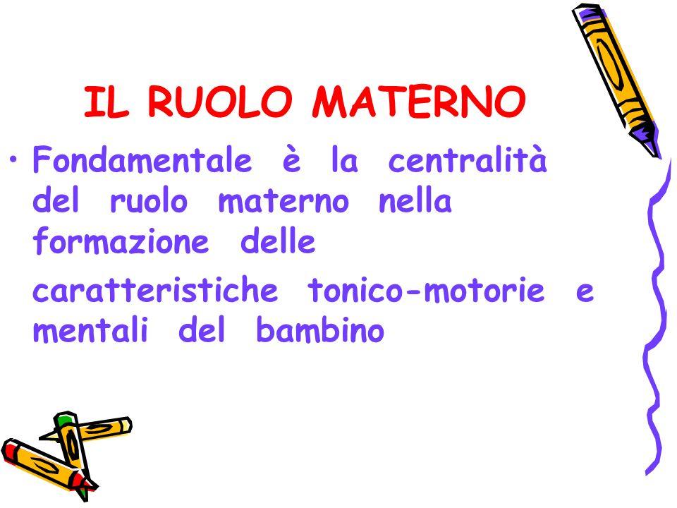 IL RUOLO MATERNO Fondamentale è la centralità del ruolo materno nella formazione delle.