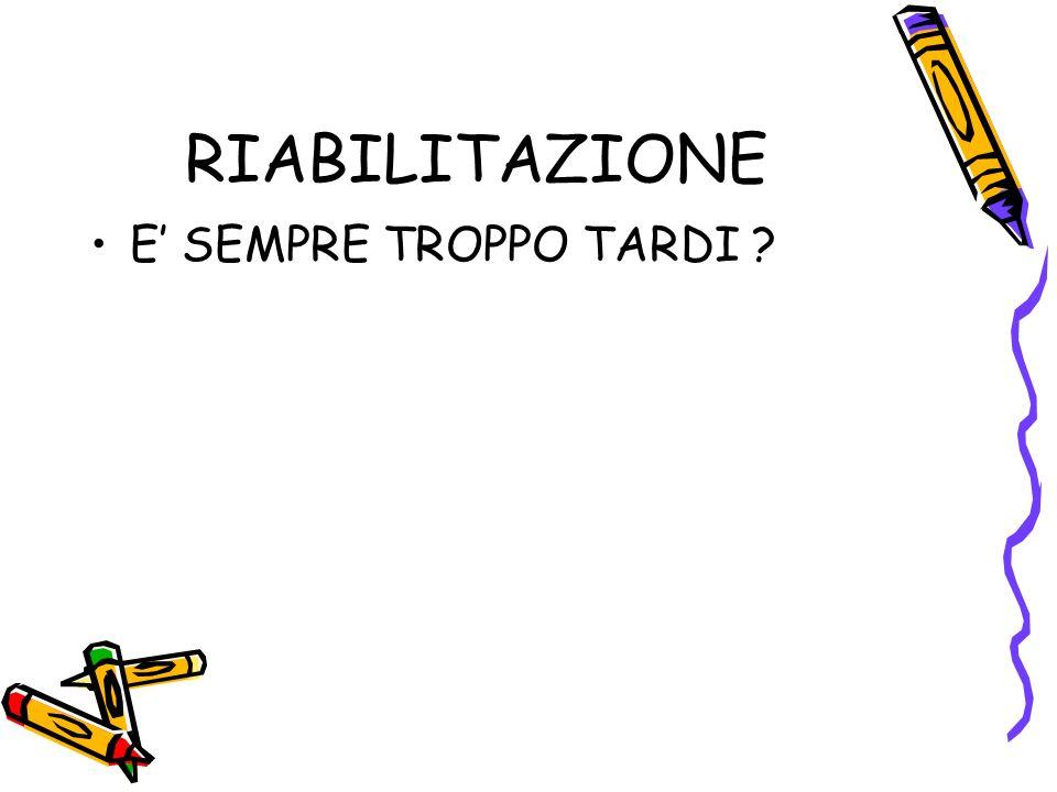 RIABILITAZIONE E' SEMPRE TROPPO TARDI